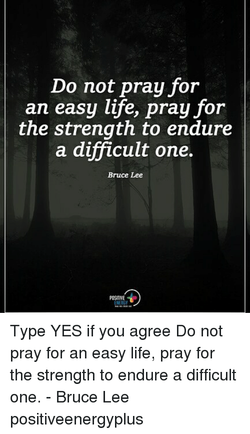 endure: Do not pray for  an easy life, pray for  the strength to endure  a difficult one.  Bruce Lee  POSITIVE Type YES if you agree Do not pray for an easy life, pray for the strength to endure a difficult one. - Bruce Lee positiveenergyplus