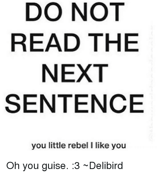 You Guise: DO NOT  READ THE  NEXT  SENTENCE  you little rebel l like you Oh you guise. :3 ~Delibird
