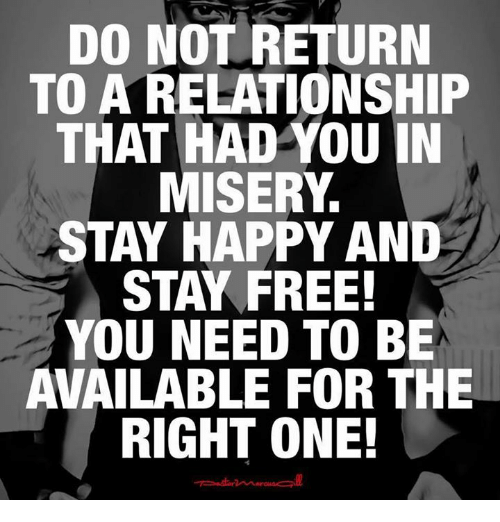 Memes, 🤖, and Misery: DO NOT RETURN  TO A RELATIONSHIP  THAT HAD YOU IN  MISERY  STAY HAPPY AND  STAY FREE!  YOU NEED TO BE  AVAILABLE FOR THE  RIGHT ONE!