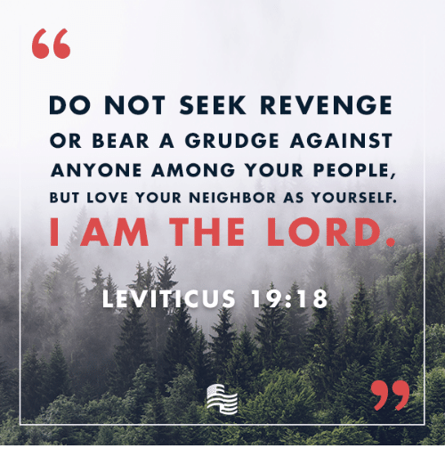 leviticus: DO NOT SEEK REVENGE  OR BEAR A GRUDGE AGAINST  ANYONE AMONG YOUR PEOPLE  BUT LOVE YOUR NEIGHBOR AS YOURSELF.  I AM THE LORD  LEVITICUS 19:18