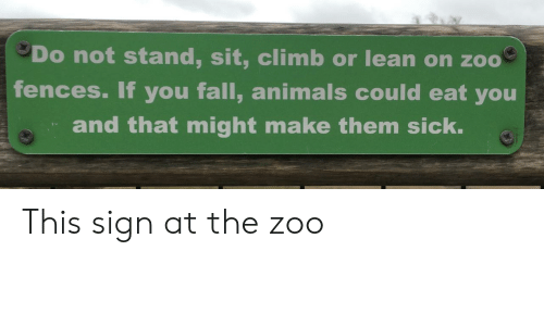 Fences: Do not stand, sit, climb or lean on zoo  fences. If you fall, animals could eat you  and that might make them sick. This sign at the zoo