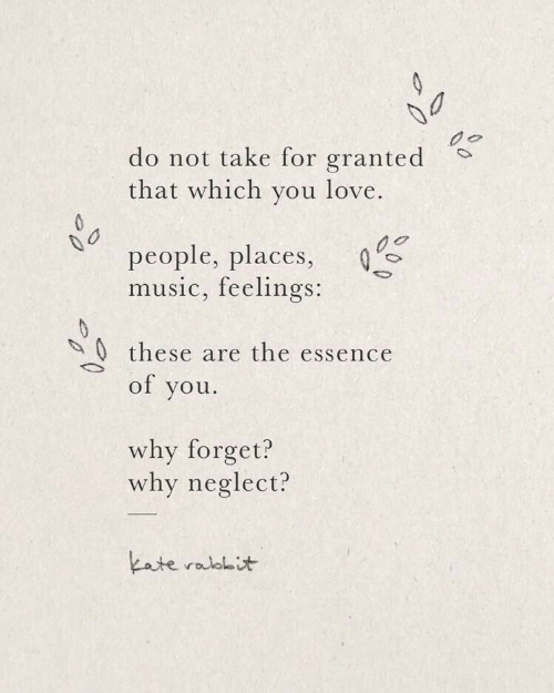 For Granted: do not take for granted  that which you love.  people, places,  music, feelings:  0these are the essence  of you  why forget?  why neglect?  kate ralolit  0
