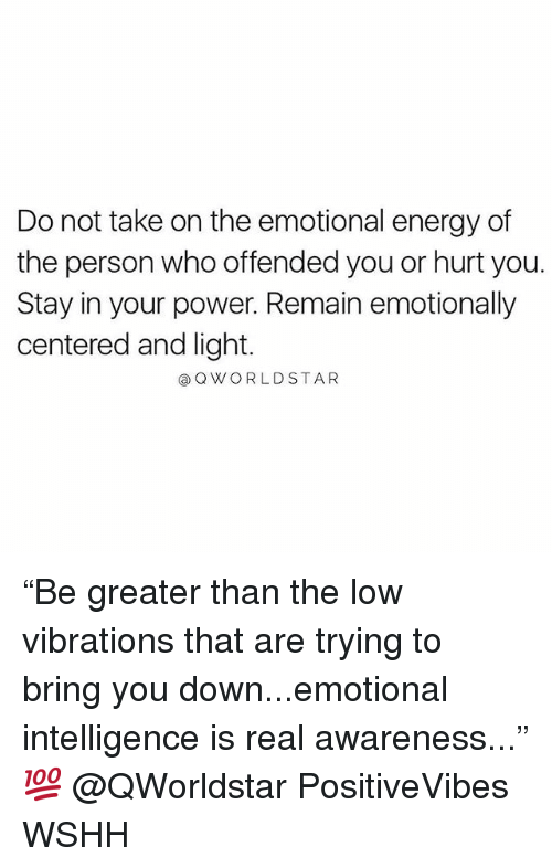 """Energy, Memes, and Wshh: Do not take on the emotional energy of  the person who offended you or hurt you.  Stay in your power. Remain emotionally  centered and light.  aOWORLDSTAR """"Be greater than the low vibrations that are trying to bring you down...emotional intelligence is real awareness..."""" 💯 @QWorldstar PositiveVibes WSHH"""
