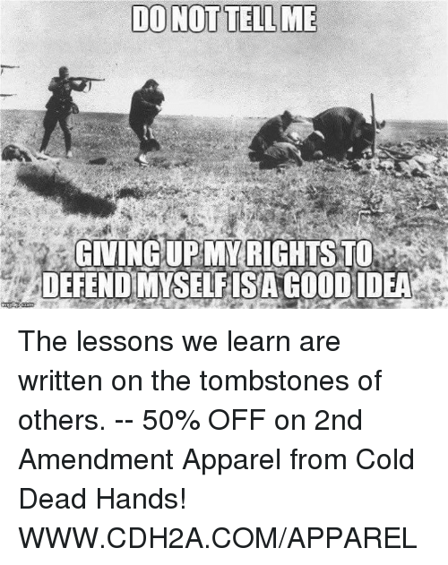 cold-dead-hands: DO NOT TELL ME  GIVING UP MY RIGHTS TO  DEFENDMYSELFISAGOOD IDEA The lessons we learn are written on the tombstones of others. -- 50% OFF on 2nd Amendment Apparel from Cold Dead Hands! WWW.CDH2A.COM/APPAREL