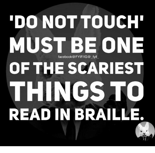 Dank, Touche, and 🤖: DO NOT TOUCH  MUST BE ONE  facebook FYIF/IG@ fyif  OF THE SCARIEST  THINGS TO  READ IN BRAILLE.