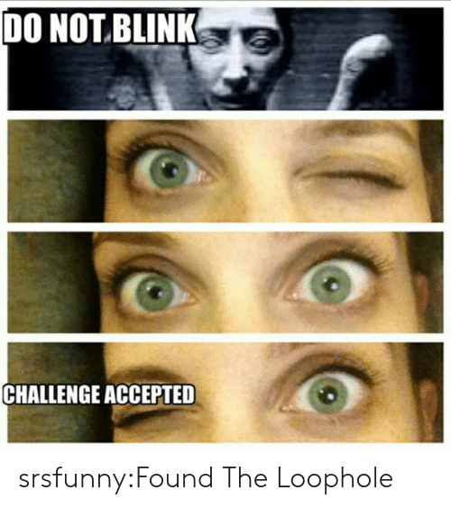 challenge accepted: DO NOTBLINK  CHALLENGE ACCEPTED srsfunny:Found The Loophole