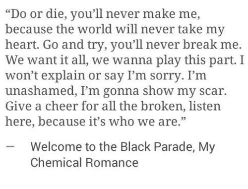 """Welcome To The Black Parade: """"Do or die, you'll never make me,  because the world will never take my  heart. Go and try, you'll never break me.  We want it all, we wanna play this part. I  won't explain or say I'm sorry. I'm  unashamed, I'm gonna show my scar.  Give a cheer for all the broken, listen  here, because it's who we are.""""  -Welcome to the Black Parade, My  Chemical Romance"""