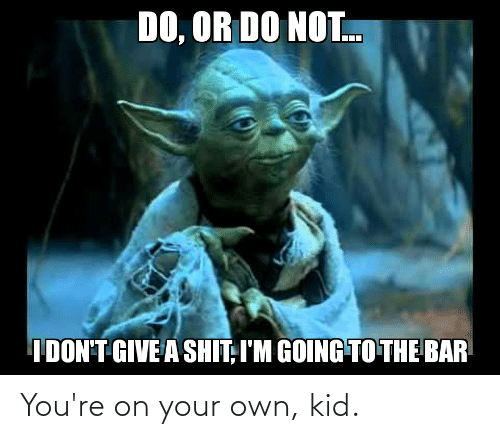Do Or Do Not: DO, OR DO NOT.  IDON'T GIVE A SHIT, I'M GOING TO THE BAR You're on your own, kid.