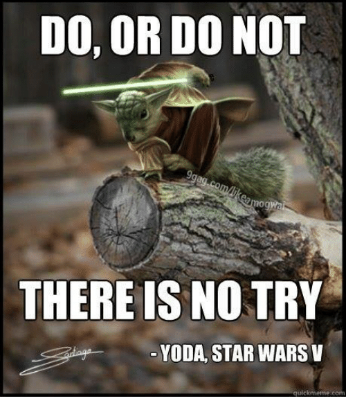no try yoda: DO, OR DO NOT  mogwa  THERE IS NO TRY  YODA, STAR WARS V  quickmeme com