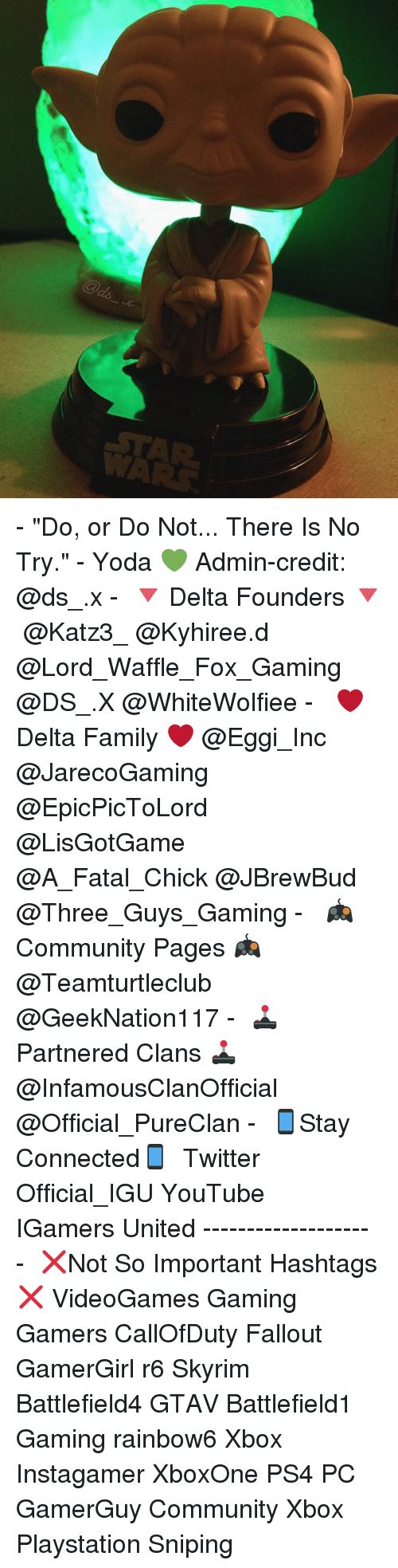 """no try yoda: - """"Do, or Do Not... There Is No Try."""" - Yoda 💚 Admin-credit: @ds_.x - ↡🔻 Delta Founders 🔻↡ @Katz3_ @Kyhiree.d @Lord_Waffle_Fox_Gaming @DS_.X @WhiteWolfiee - ↡ ❤ Delta Family ❤↡ @Eggi_Inc @JarecoGaming @EpicPicToLord @LisGotGame @A_Fatal_Chick @JBrewBud @Three_Guys_Gaming - ↡ 🎮Community Pages 🎮↡ @Teamturtleclub @GeekNation117 - ↡🕹Partnered Clans 🕹↡ @InfamousClanOfficial @Official_PureClan - ↡📱Stay Connected📱 ↡ Twitter ↠ Official_IGU YouTube ↠ IGamers United ✁-------------------- ↡❌Not So Important Hashtags❌↡ VideoGames Gaming Gamers CallOfDuty Fallout GamerGirl r6 Skyrim Battlefield4 GTAV Battlefield1 Gaming rainbow6 Xbox Instagamer XboxOne PS4 PC GamerGuy Community Xbox Playstation Sniping"""