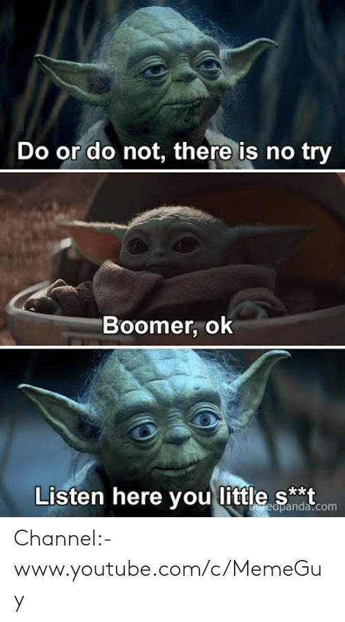 do or do not there is no try: Do or do not, there is no try  Boomer, ok  Listen here you little s**t  Ereapanda.com Channel:- www.youtube.com/c/MemeGuy