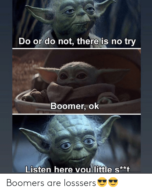do or do not there is no try: Do or do not, there is no try  Boomer, ok  Listen here vou little s**t Boomers are losssers😎😎