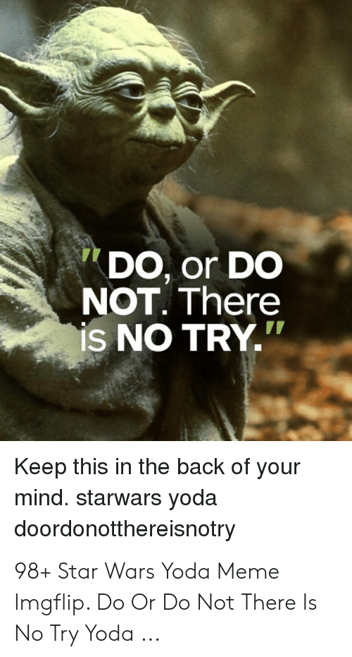 """no try yoda: DO, or DO  NOT. There  is NO TRY.""""  Keep this in the back of your  mind. starwars yoda  doordonotthereisnotry 98+ Star Wars Yoda Meme Imgflip. Do Or Do Not There Is No Try Yoda ..."""