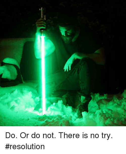 do or do not there is no try: Do. Or do not. There is no try. #resolution