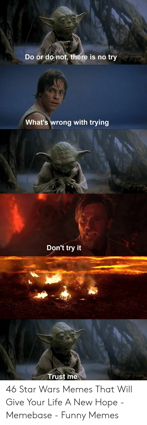 there is no try: Do or do not, there is no try  What's wrong with trying  Don't try it  Trust me 46 Star Wars Memes That Will Give Your Life A New Hope - Memebase - Funny Memes