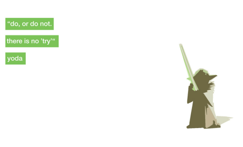 """no try yoda: """"do, or do not.  there is no 'try  yoda"""