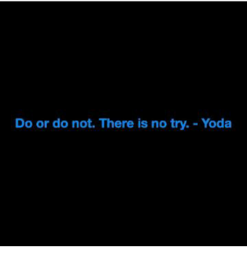 no try yoda: Do or do not. There is no try. Yoda