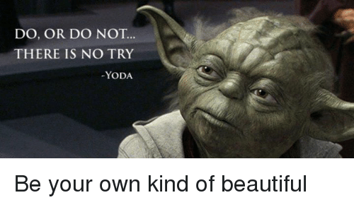 no try yoda: DO, OR DO NOT  THERE IS NO TRY  YODA. Be your own kind of beautiful