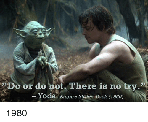 """no try yoda: Do or do not. There is no try.""""  Yoda, Empire Strikes Back I980) 1980"""