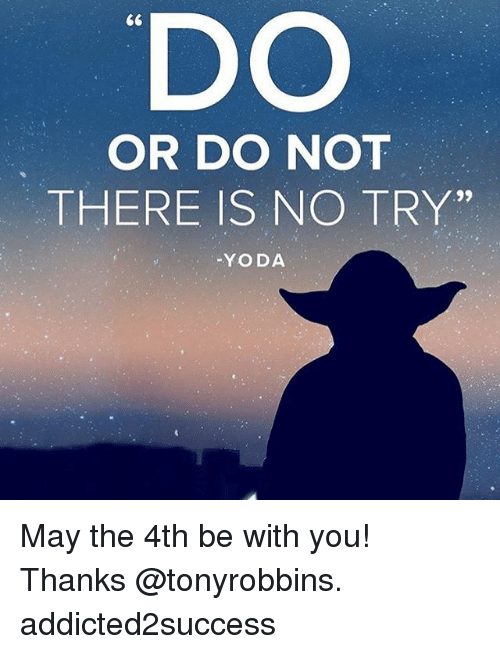 """no try yoda: DO  OR DO NOT  THERE IS NO TRY""""  YODA May the 4th be with you! Thanks @tonyrobbins. addicted2success"""