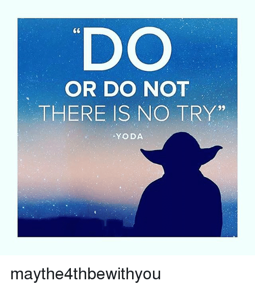 """no try yoda: DO  OR DO NOT  THERE IS NO TRY""""  YODA maythe4thbewithyou"""