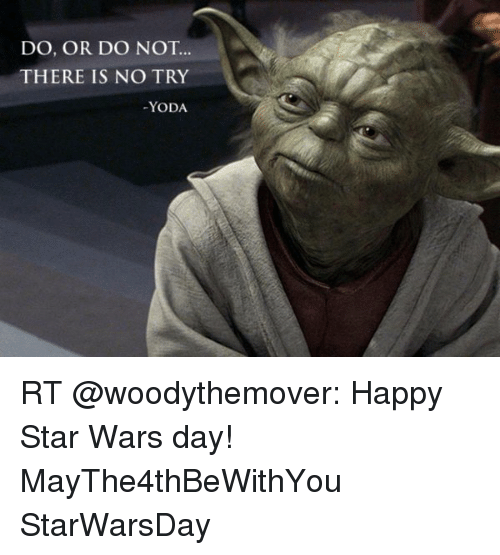 no try yoda: DO, OR DO NOT  THERE IS NO TRY  YODA RT @woodythemover: Happy Star Wars day! MayThe4thBeWithYou StarWarsDay