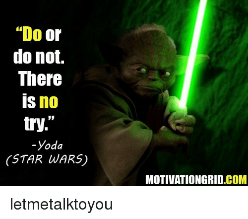"""no try yoda: """"Do  or  do not.  There  IS no  try  -Yoda  STAR WARS)  MOTIVATION GRID COM letmetalktoyou"""