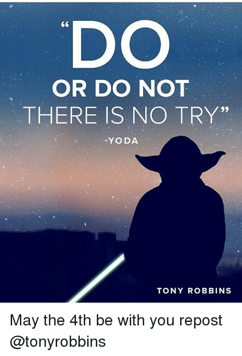 """no try yoda: DO  OR DO NOT  THERE IS NO TRY""""  YODA  TONY ROBBINS May the 4th be with you repost @tonyrobbins"""