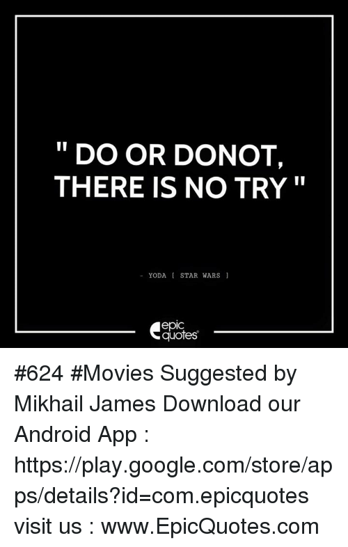 there is no try: DO OR DONOT,  THERE IS NO TRY  YODA STAR WARS  quotes #624  #Movies Suggested by Mikhail James Download our Android App : https://play.google.com/store/apps/details?id=com.epicquotes visit us : www.EpicQuotes.com