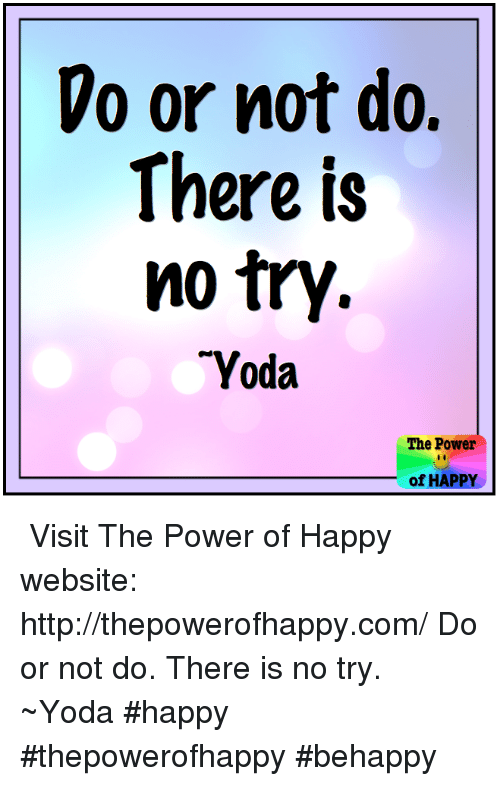 no try yoda: Do or not do.  There is  no try  TYoda  The Power  of HAPPY ツ Visit The Power of Happy website: http://thepowerofhappy.com/  Do or not do. There is no try. ~Yoda  #happy #thepowerofhappy #behappy