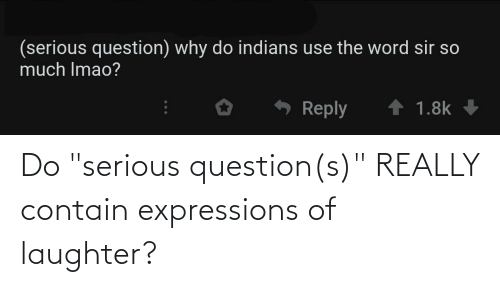 """Expressions: Do """"serious question(s)"""" REALLY contain expressions of laughter?"""