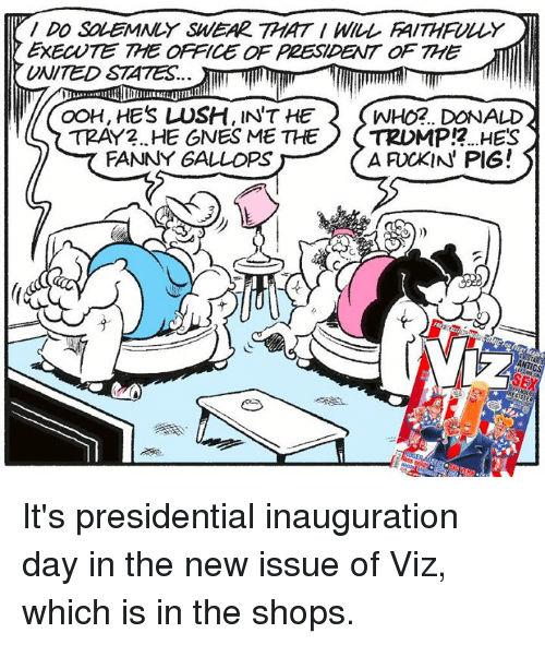 presidential inauguration: DO SOLEMNLY SWEAR THAT WILL FAITHFULLY  EXECNTE THE OFFICE OF PZESIDENT a THE  UNITED STATES.  OOH, HES LUSH, INT HE 2 WHO2. DONALD  TRAY 2. HE GNES ME THE  TRDMP 2.....HES  A IN PIG!  FANNY GALLO It's presidential inauguration day in the new issue of Viz, which is in the shops.