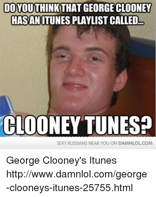 Memes, 🤖, and Html: DO  THAT GEORGECLOONEY  HASAN ITUNES PLAYLIST CALLED  CLOONEY TUNES?  SEXY RUSSIANS NEAR YOU ON DAMNLOLCOM George Clooney's Itunes