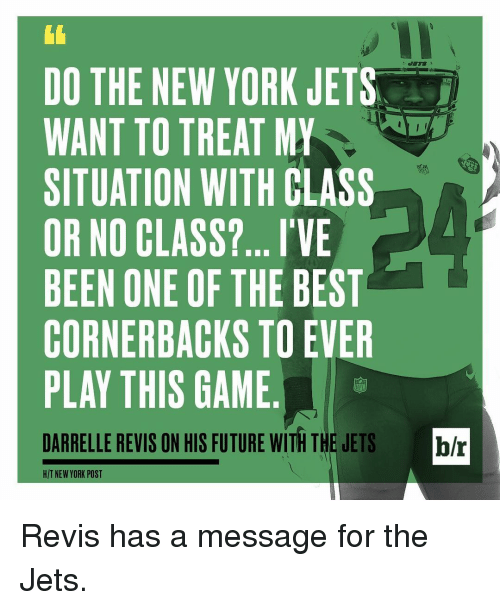 revy: DO THE NEW YORK JETS  WANT TO TREAT MY  SITUATION WITH CLASS  OR NO CLASS?... I'VE  BEEN ONE OF THE BEST  CORNERBACKS TO EVER  PLAY THIS GAME  DARRELLE REVIS ON HIS FUTURE WITH THE JETS br  HIT NEW YORK POST Revis has a message for the Jets.