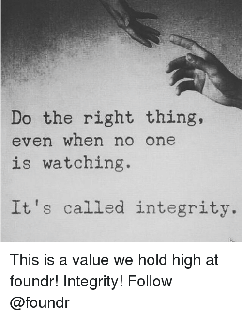 Memes, Integrity, and Do the Right Thing: Do the right thing,  even when no one  is watching.  It's called integrity. This is a value we hold high at foundr! Integrity! Follow @foundr