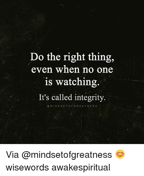 Memes, Integrity, and Do the Right Thing: Do the right thing,  even when no one  is watching.  It's called integrity.  G NAM IN D S ETO F GREATNESS Via @mindsetofgreatness 😊 wisewords awakespiritual
