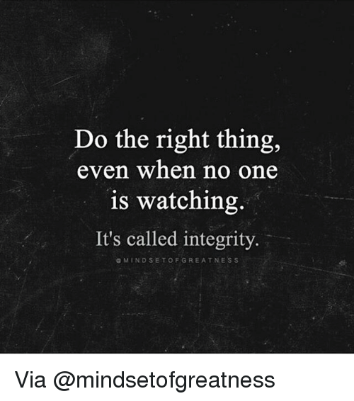 Memes, Integrity, and Do the Right Thing: Do the right thing,  even when no one  is watching.  It's called integrity.  a M IND SET OF GREAT NES S Via @mindsetofgreatness