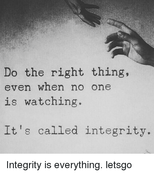 Memes, Integrity, and Do the Right Thing: Do the right thing,  even when no one  is watching  It's called integrity Integrity is everything. letsgo