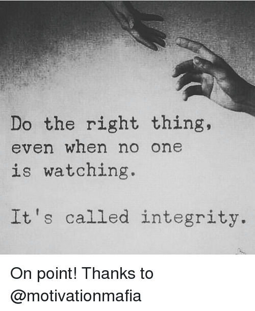 Memes, Integrity, and Do the Right Thing: Do the right thing,  even when no one  is watching.  It's called integrity. On point! Thanks to @motivationmafia
