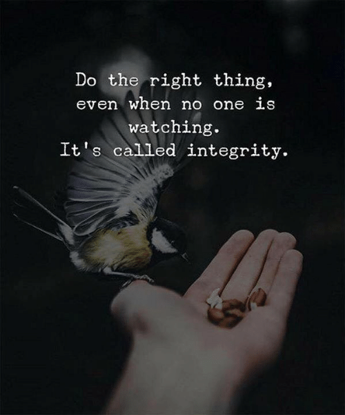 Integrity: Do the right thing,  even when no one LS  watching.  It s called integrity.