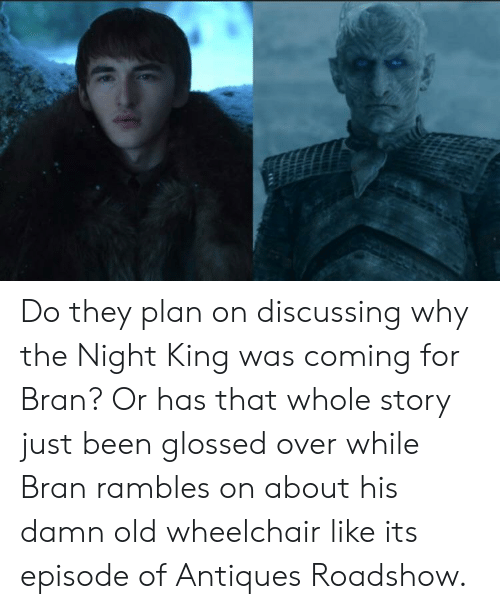 antiques roadshow: Do they plan on discussing why the Night King was coming for Bran? Or has that whole story just been glossed over while Bran rambles on about his damn old wheelchair like its episode of Antiques Roadshow.