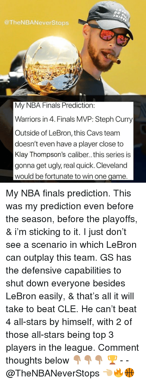 Cavs, Finals, and Nba: Do  THI  @TheNBANeverStops  My NBA Finals Prediction:  Warriors in 4. Finals MVP: Steph Curry  Outside of LeBron, this Cavs team  doesn't even have a player close to  Klay Thompson's caliber.. this series is  gonna get ugly, real quick. Cleveland  would be fortunate to win one game. My NBA finals prediction. This was my prediction even before the season, before the playoffs, & i'm sticking to it. I just don't see a scenario in which LeBron can outplay this team. GS has the defensive capabilities to shut down everyone besides LeBron easily, & that's all it will take to beat CLE. He can't beat 4 all-stars by himself, with 2 of those all-stars being top 3 players in the league. Comment thoughts below 👇🏽👇🏽👇🏽 🏆 - - @TheNBANeverStops 👈🏼🔥🏀