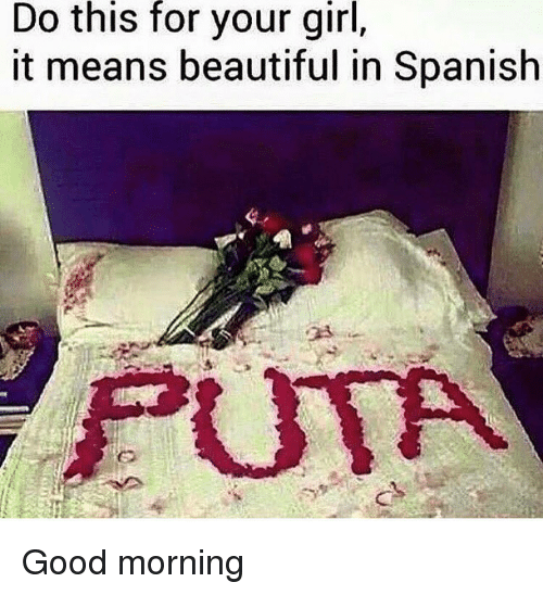 Good Morning Meme Spanish : Do this for your girl it means beautiful in spanish puta