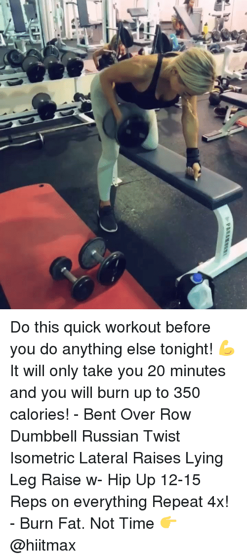 Memes, Time, and Fat: Do this quick workout before you do anything else tonight! 💪 It will only take you 20 minutes and you will burn up to 350 calories! - Bent Over Row Dumbbell Russian Twist Isometric Lateral Raises Lying Leg Raise w- Hip Up 12-15 Reps on everything Repeat 4x! - Burn Fat. Not Time 👉 @hiitmax