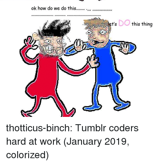 Hard At Work: DO  this thing  9 thotticus-binch:  Tumblr coders hard at work (January 2019, colorized)