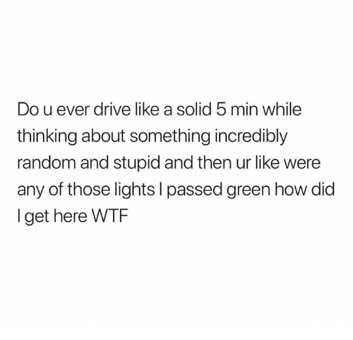 Wtf, Drive, and How: Do u ever drive like a solid 5 min while  thinking about something incredibly  random and stupid and then ur like were  any of those lights I passed green how did  l get here WTF
