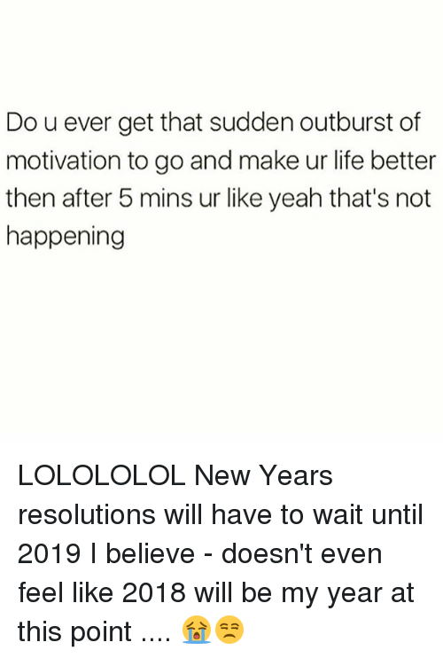 lolololol: Do u ever get that sudden outburst of  motivation to go and make ur life better  then after 5 mins ur like yeah that's not  happening LOLOLOLOL New Years resolutions will have to wait until 2019 I believe - doesn't even feel like 2018 will be my year at this point .... 😭😒