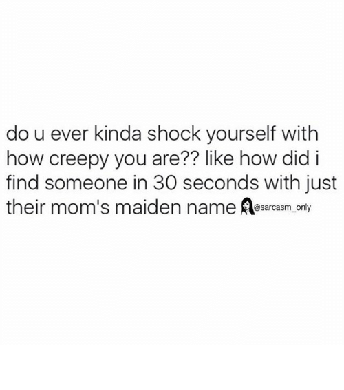 Creepy, Funny, and Memes: do u ever kinda shock yourself with  how creepy you are?? like how did i  find someone in 30 seconds with just  their mom's maiden name @sarcasm only ⠀