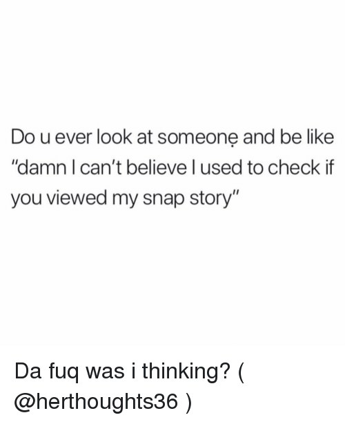 """da fuq: Do u ever look at someone and be like  """"damn I can't believe l used to check if  you viewed my snap story"""" Da fuq was i thinking? ( @herthoughts36 )"""