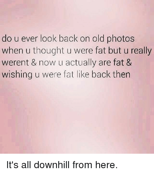 Gym, Downhill, and Fat: do u ever look back on old photos  when u thought u were fat but u really  werent & now u actually are fat &  wishing u were fat like back then It's all downhill from here.